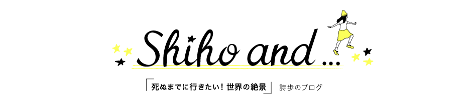 Shiho and…|「死ぬまでに行きたい!世界の絶景」詩歩のBlog